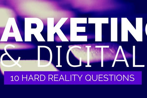 Marketing and Digital: 10 Hard Reality Questions Businesses Need To Answer