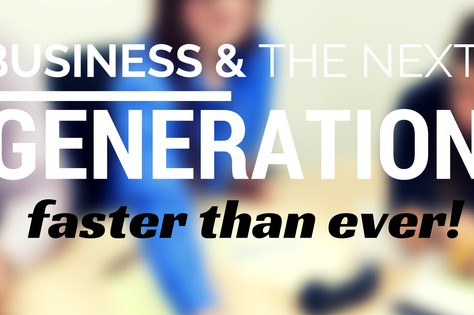 Business And The Next Generation – Faster Than Ever