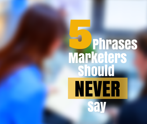 5 Phrases Marketers Should Never Say
